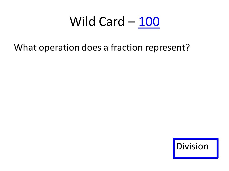 Wild Card – 100100 What operation does a fraction represent? Division
