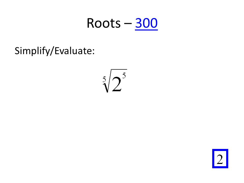 Roots – 300300 Simplify/Evaluate: