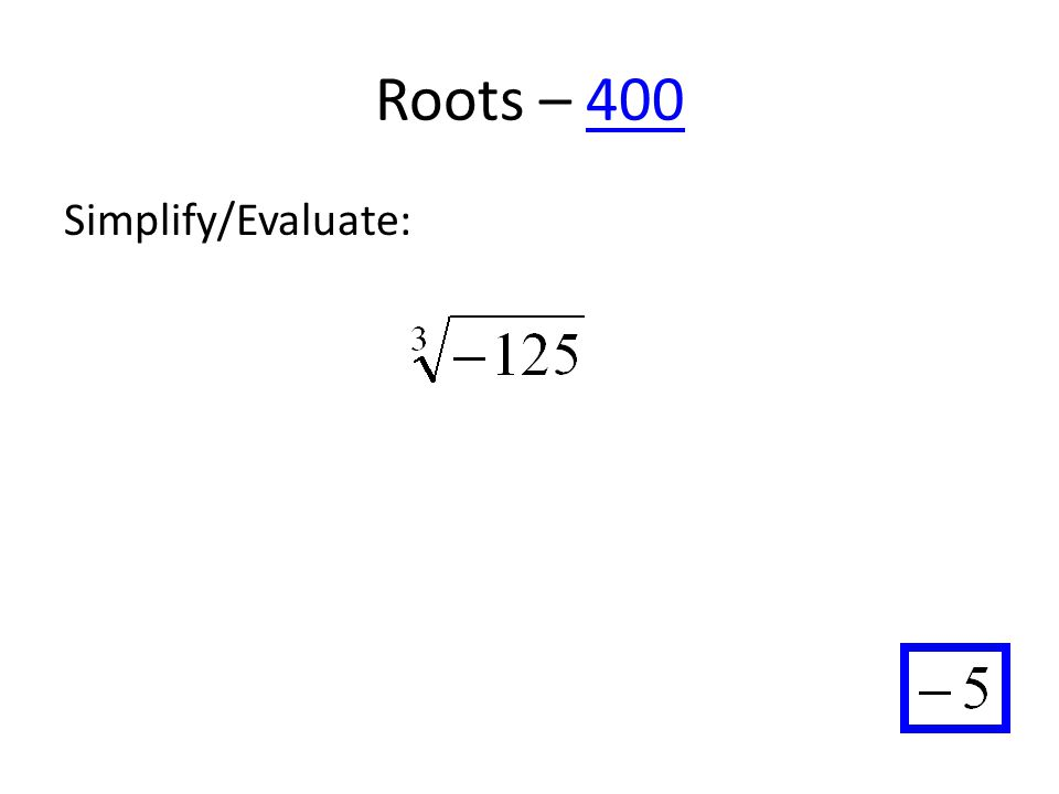 Roots – 400400 Simplify/Evaluate: