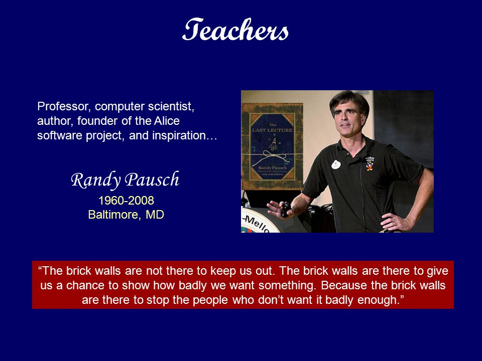Randy Pausch 1960-2008 Baltimore, MD Professor, computer scientist, author, founder of the Alice software project, and inspiration… The brick walls are not there to keep us out.