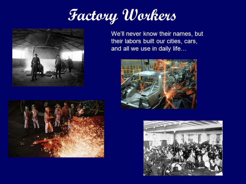 We'll never know their names, but their labors built our cities, cars, and all we use in daily life… Factory Workers