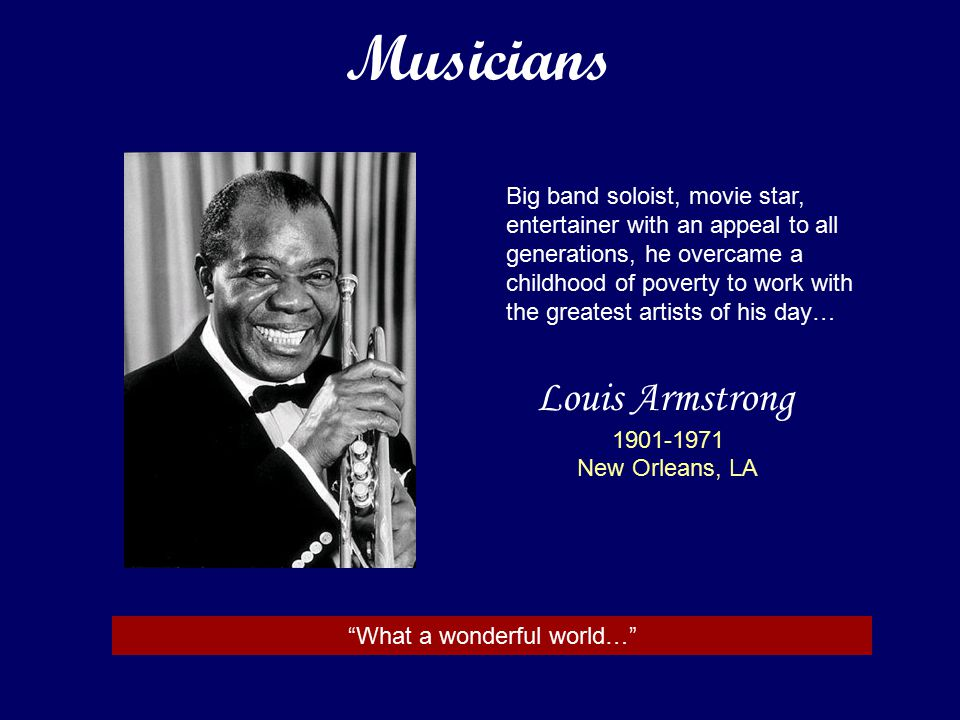 Louis Armstrong 1901-1971 New Orleans, LA Big band soloist, movie star, entertainer with an appeal to all generations, he overcame a childhood of poverty to work with the greatest artists of his day… What a wonderful world… Musicians