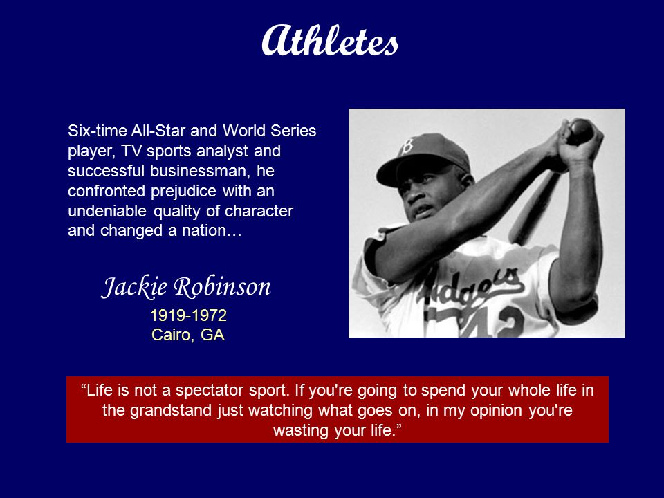 Jackie Robinson 1919-1972 Cairo, GA Six-time All-Star and World Series player, TV sports analyst and successful businessman, he confronted prejudice with an undeniable quality of character and changed a nation… Life is not a spectator sport.