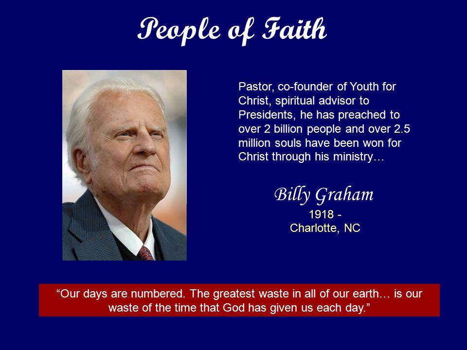 Billy Graham 1918 - Charlotte, NC Pastor, co-founder of Youth for Christ, spiritual advisor to Presidents, he has preached to over 2 billion people and over 2.5 million souls have been won for Christ through his ministry… Our days are numbered.