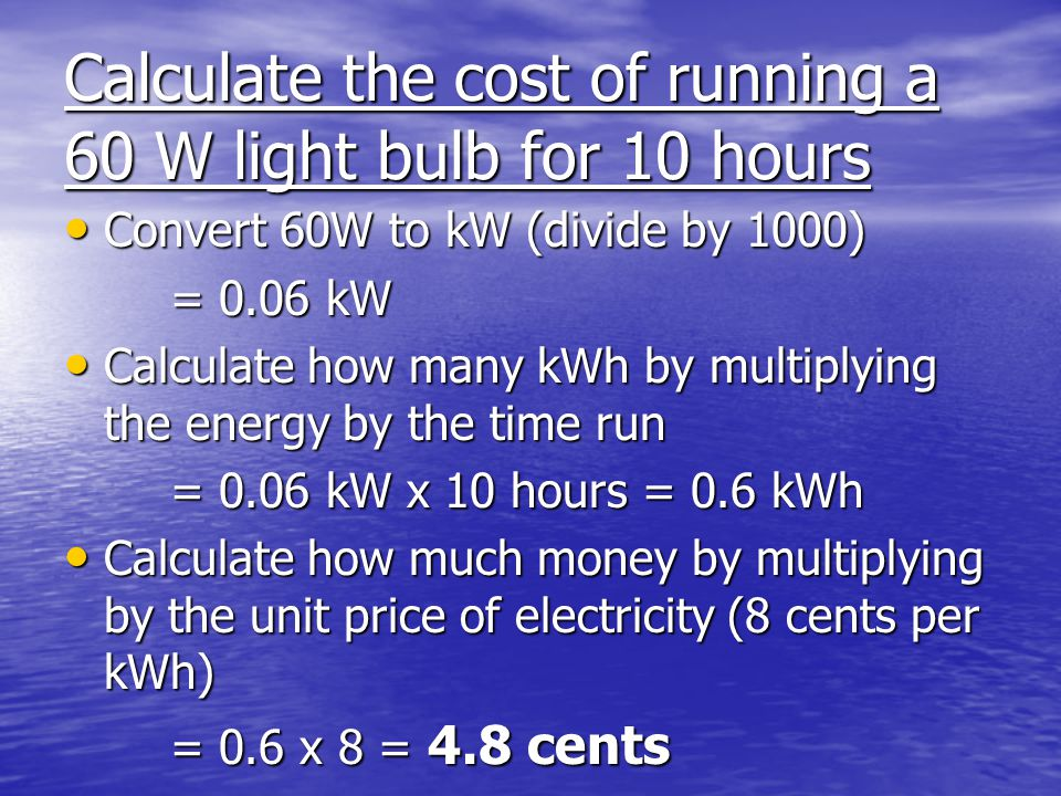 Calculate the cost of running a 60 W light bulb for 10 hours Convert 60W to kW (divide by 1000) Convert 60W to kW (divide by 1000) = 0.06 kW Calculate how many kWh by multiplying the energy by the time run Calculate how many kWh by multiplying the energy by the time run = 0.06 kW x 10 hours = 0.6 kWh Calculate how much money by multiplying by the unit price of electricity (8 cents per kWh) Calculate how much money by multiplying by the unit price of electricity (8 cents per kWh) = 0.6 x 8 = 4.8 cents