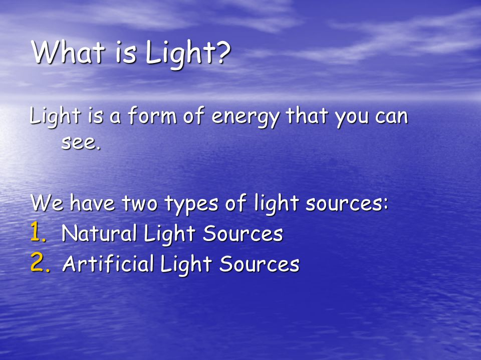 What is Light? Light is a form of energy that you can see. We have two types of light sources: 1. Natural Light Sources 2. Artificial Light Sources
