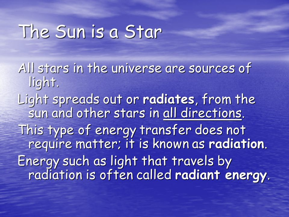 The Sun is a Star All stars in the universe are sources of light. Light spreads out or radiates, from the sun and other stars in all directions. This