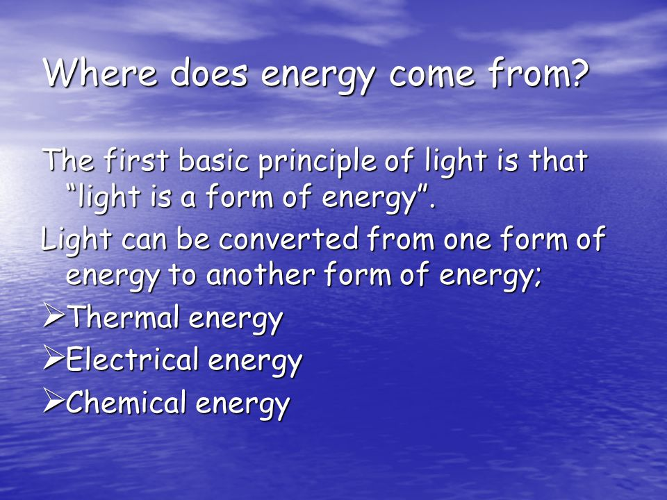 """Where does energy come from? The first basic principle of light is that """"light is a form of energy"""". Light can be converted from one form of energy to"""