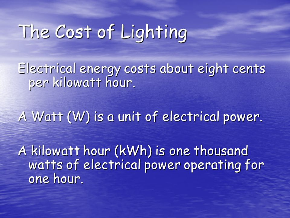 The Cost of Lighting Electrical energy costs about eight cents per kilowatt hour. A Watt (W) is a unit of electrical power. A kilowatt hour (kWh) is o
