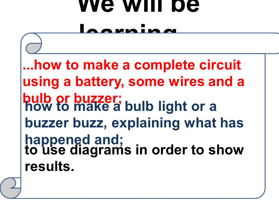 We will be learning......how to make a complete circuit using a battery, some wires and a bulb or buzzer; how to make a bulb light or a buzzer buzz, explaining what has happened and; to use diagrams in order to show results.