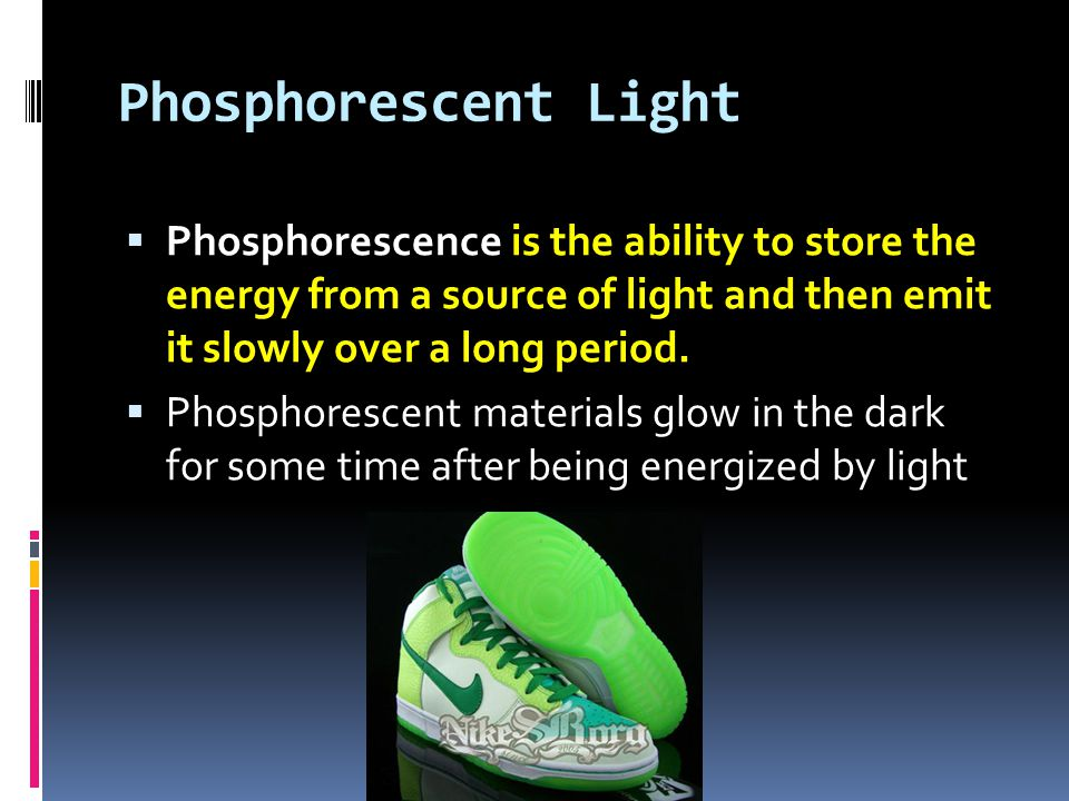 Phosphorescent Light  Phosphorescence is the ability to store the energy from a source of light and then emit it slowly over a long period.