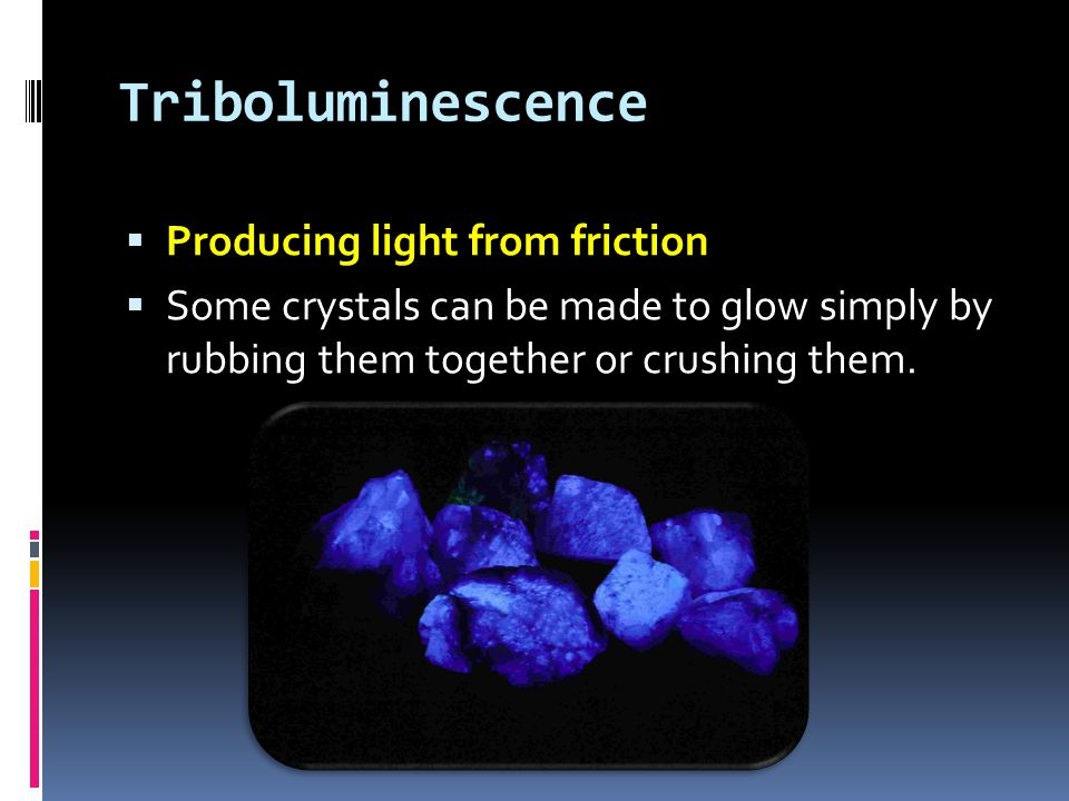 Triboluminescence  Producing light from friction  Some crystals can be made to glow simply by rubbing them together or crushing them.