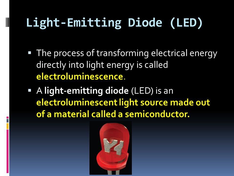 Light-Emitting Diode (LED)  The process of transforming electrical energy directly into light energy is called electroluminescence.