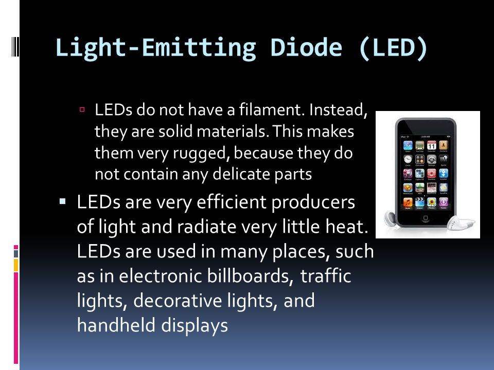Light-Emitting Diode (LED)  LEDs do not have a filament. Instead, they are solid materials. This makes them very rugged, because they do not contain