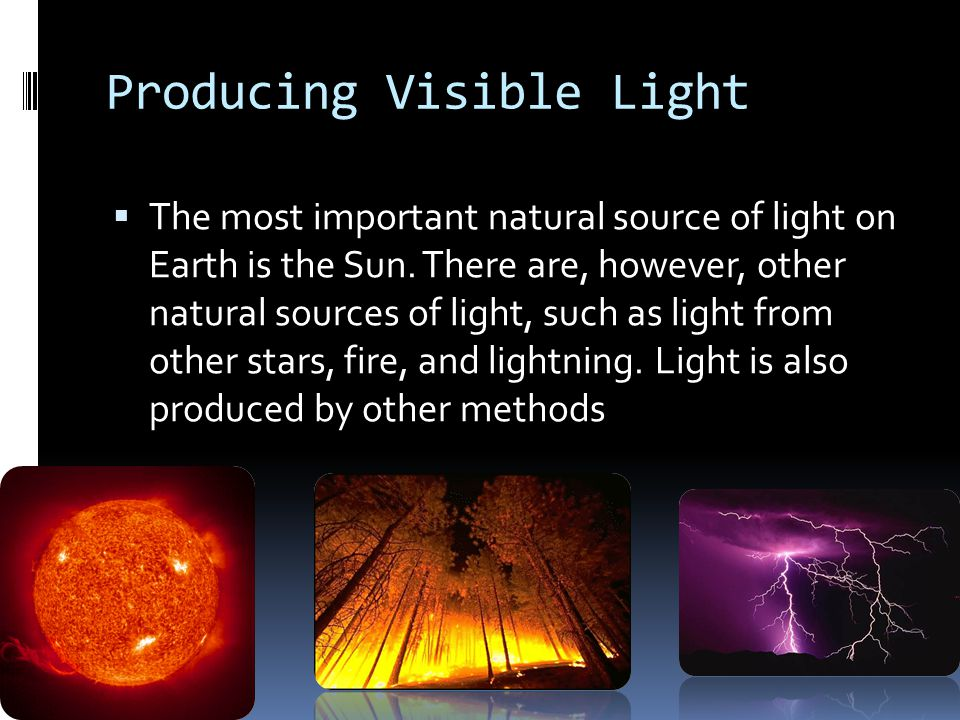Producing Visible Light  The most important natural source of light on Earth is the Sun.