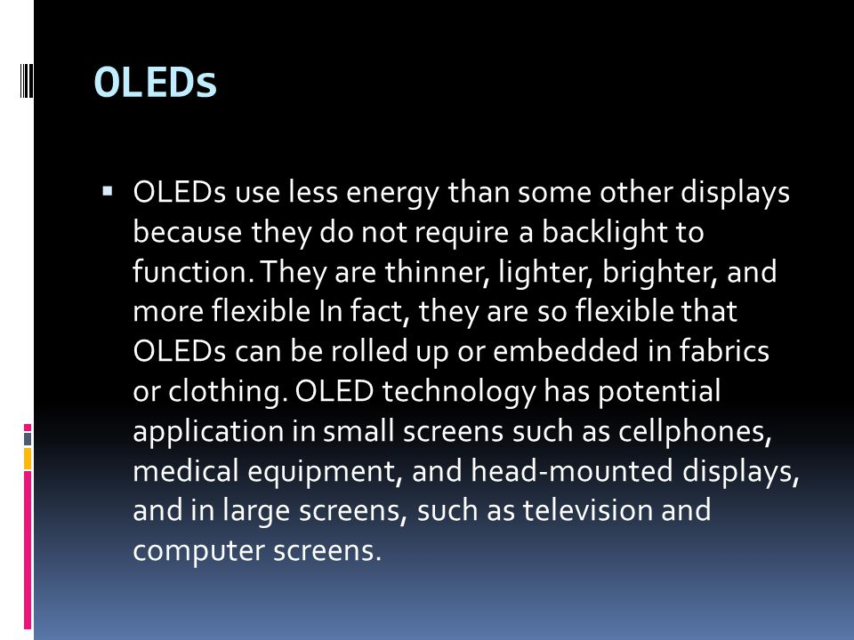 OLEDs  OLEDs use less energy than some other displays because they do not require a backlight to function.