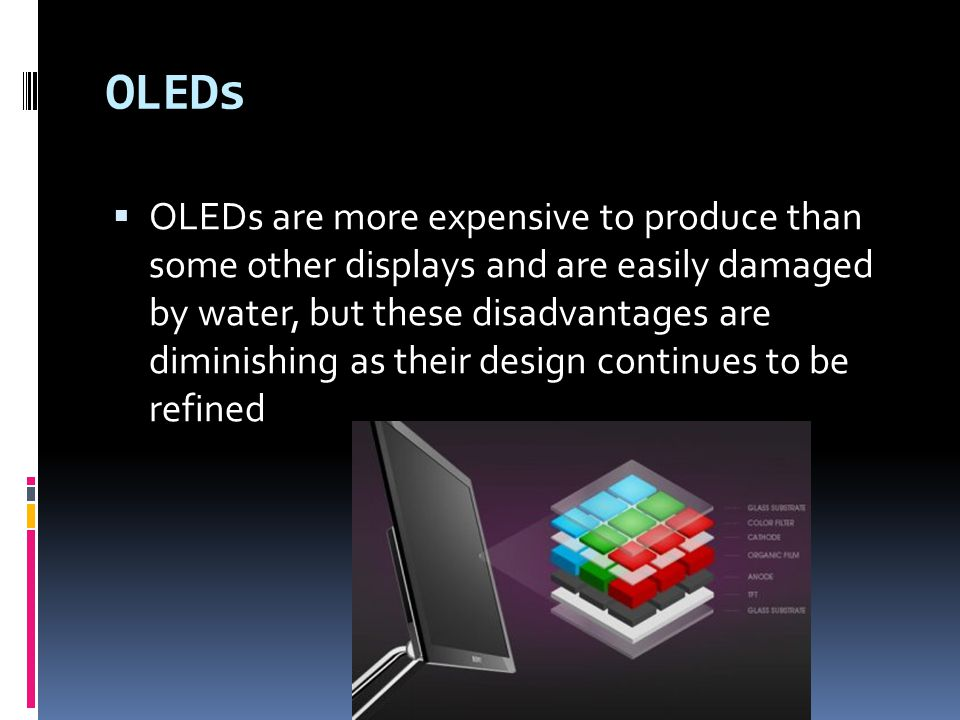 OLEDs  OLEDs are more expensive to produce than some other displays and are easily damaged by water, but these disadvantages are diminishing as their design continues to be refined