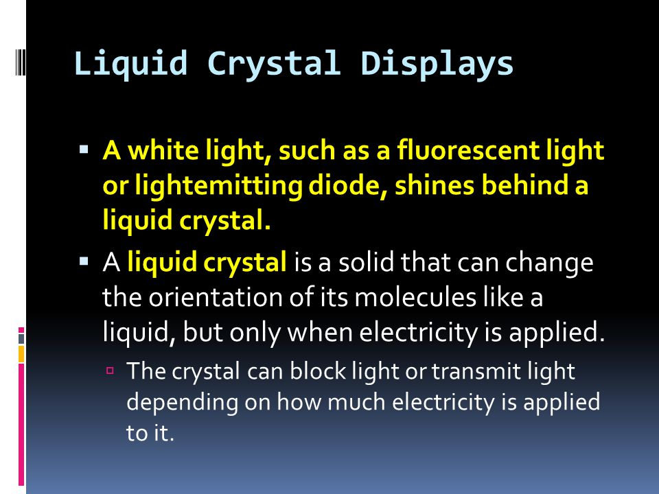 Liquid Crystal Displays  A white light, such as a fluorescent light or lightemitting diode, shines behind a liquid crystal.