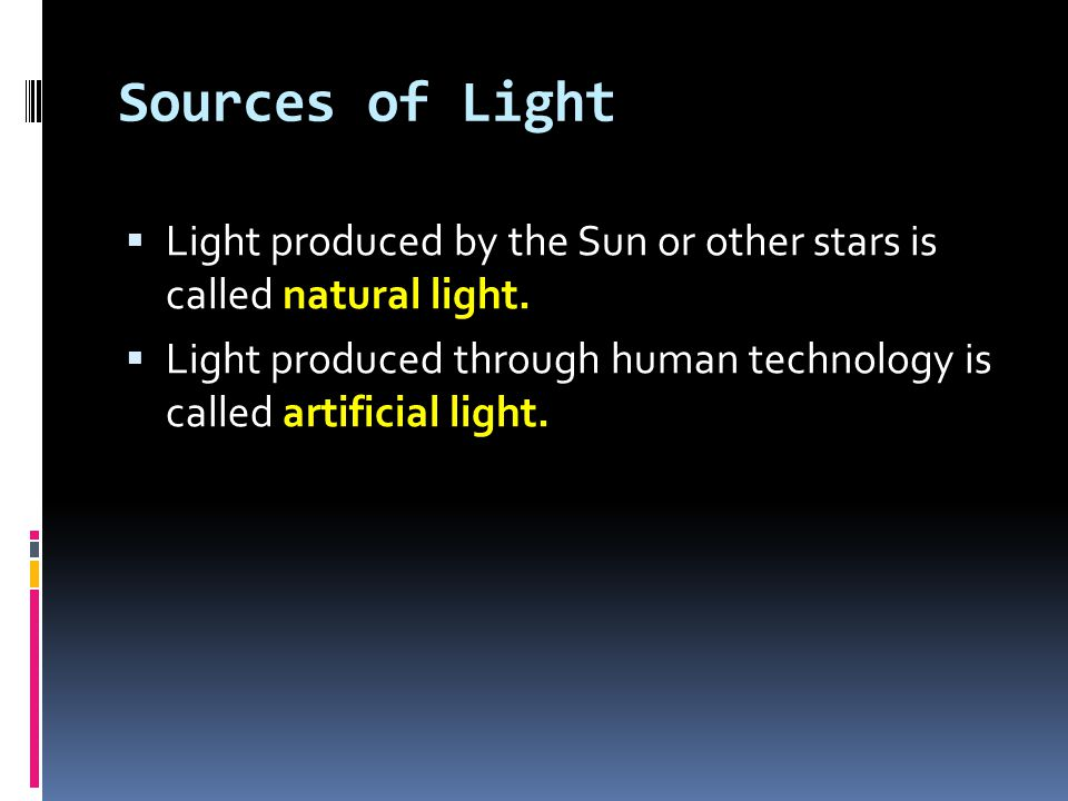Sources of Light  Light produced by the Sun or other stars is called natural light.