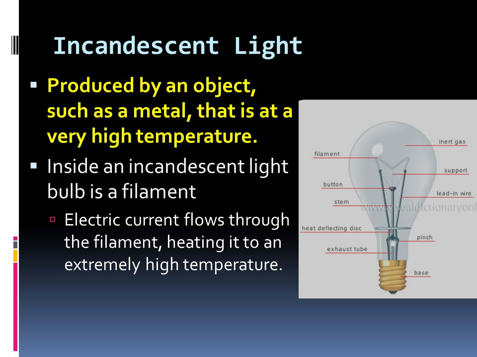 Incandescent Light  Produced by an object, such as a metal, that is at a very high temperature.