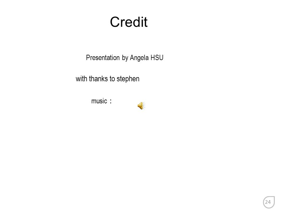 Credit Presentation by Angela HSU with thanks to stephen music : 24