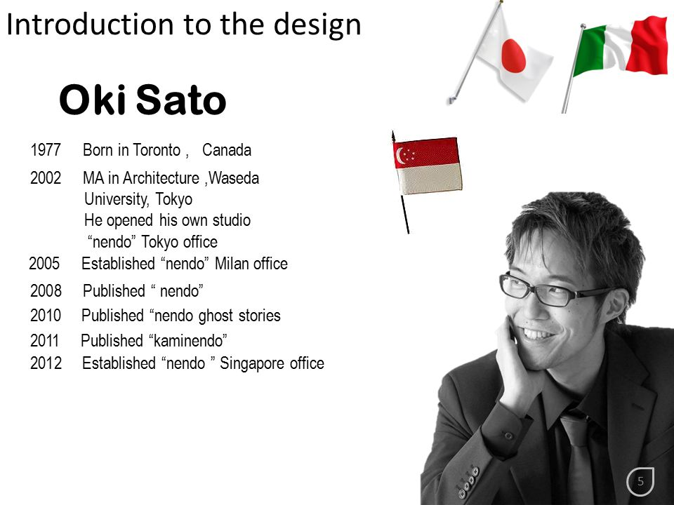 1977 Born in Toronto, Canada 2002 MA in Architecture,Waseda University, Tokyo He opened his own studio nendo Tokyo office 2005 Established nendo Milan office 2008 Published nendo 2010 Published nendo ghost stories 2011 Published kaminendo 2012 Established nendo Singapore office Introduction to the design Oki Sato 5