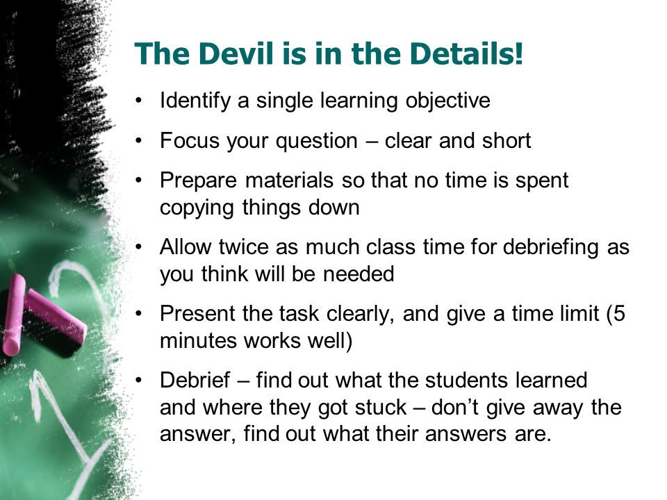 The Devil is in the Details! Identify a single learning objective Focus your question – clear and short Prepare materials so that no time is spent cop