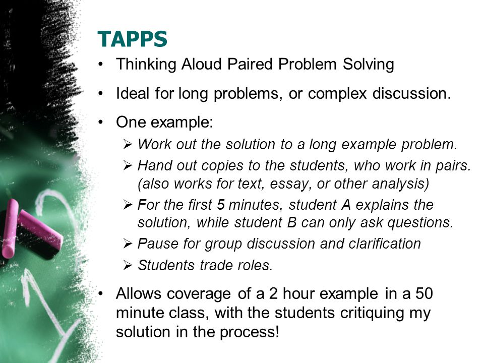 TAPPS Thinking Aloud Paired Problem Solving Ideal for long problems, or complex discussion. One example:  Work out the solution to a long example pro