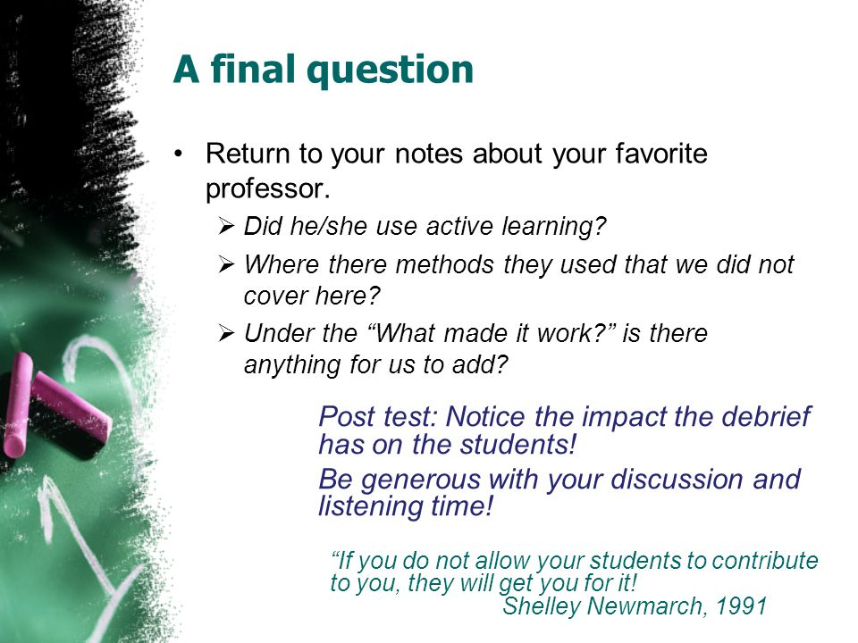 A final question Return to your notes about your favorite professor.  Did he/she use active learning?  Where there methods they used that we did not