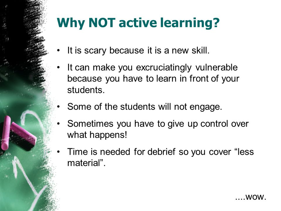 Why NOT active learning? It is scary because it is a new skill. It can make you excruciatingly vulnerable because you have to learn in front of your s