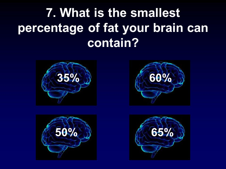 7. What is the smallest percentage of fat your brain can contain 35% 65% 60% 50%
