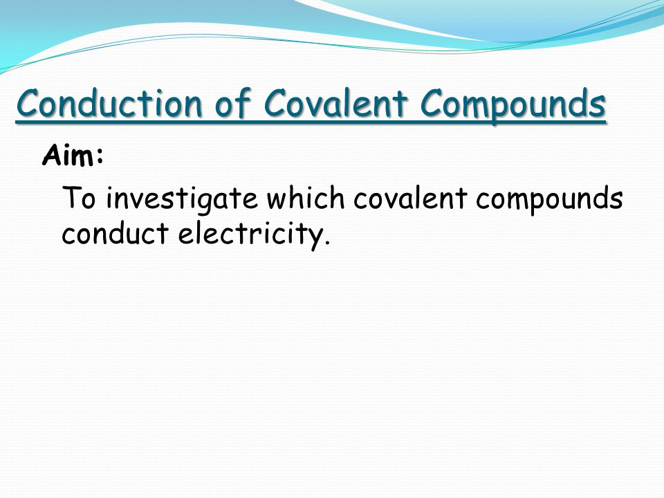 Conduction of Covalent Compounds Aim: To investigate which covalent compounds conduct electricity.
