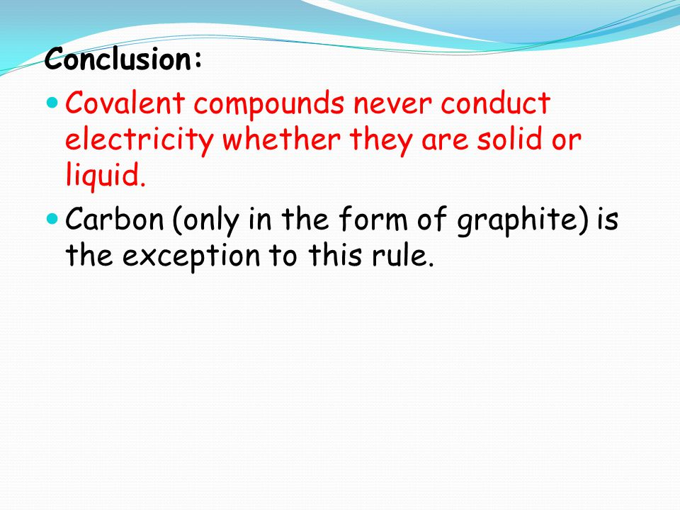 Conclusion: Covalent compounds never conduct electricity whether they are solid or liquid.