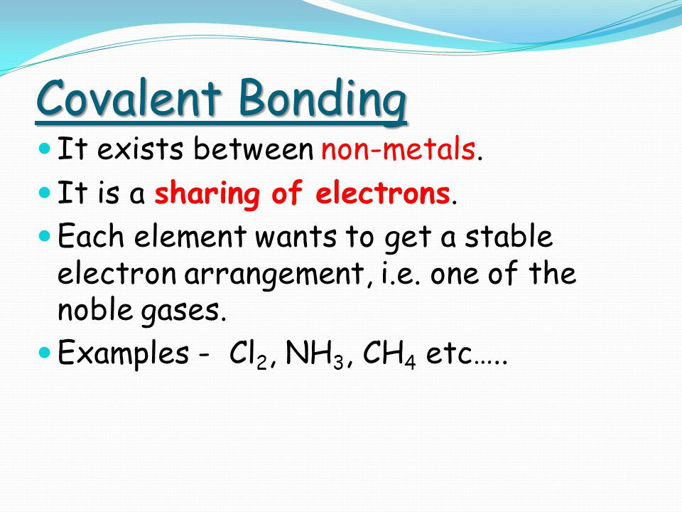Covalent Bonding It exists between non-metals. It is a sharing of electrons.