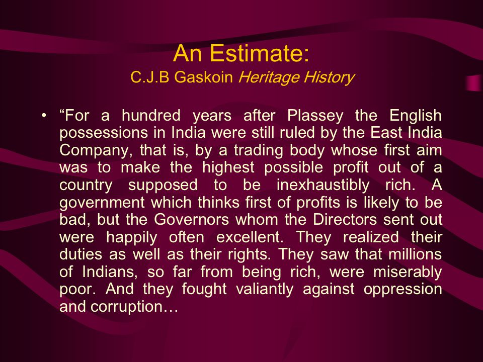 An Estimate: C.J.B Gaskoin Heritage History For a hundred years after Plassey the English possessions in India were still ruled by the East India Company, that is, by a trading body whose first aim was to make the highest possible profit out of a country supposed to be inexhaustibly rich.