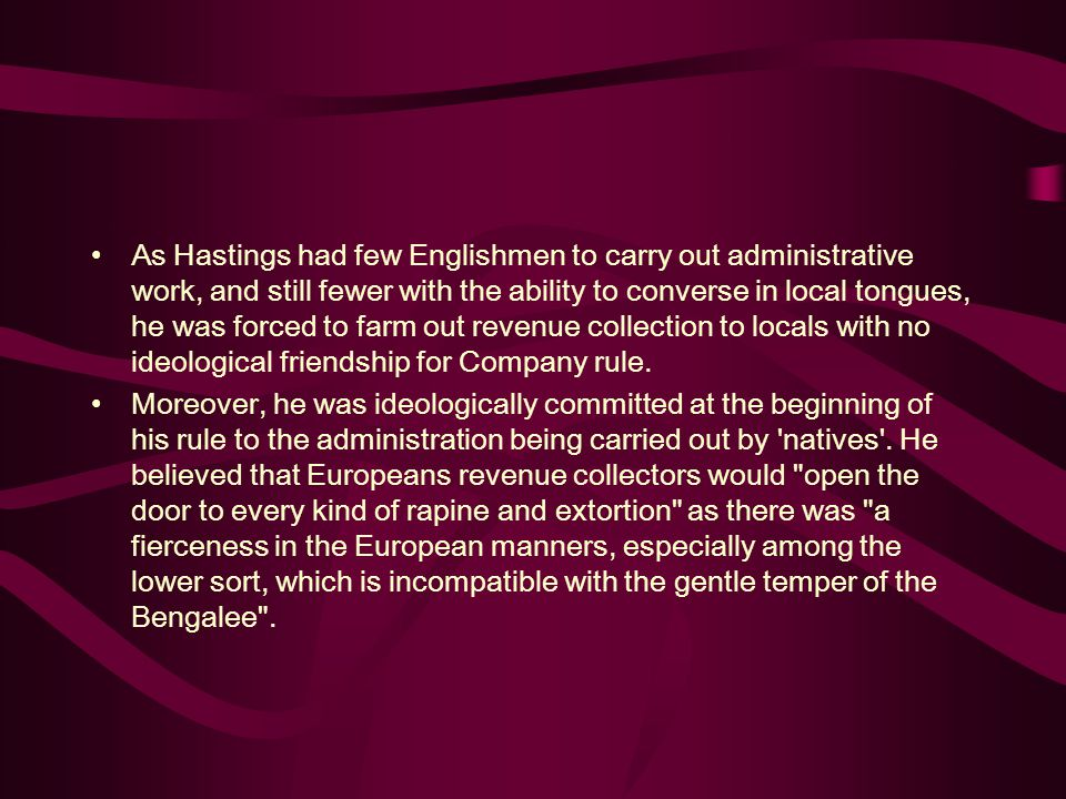 As Hastings had few Englishmen to carry out administrative work, and still fewer with the ability to converse in local tongues, he was forced to farm out revenue collection to locals with no ideological friendship for Company rule.
