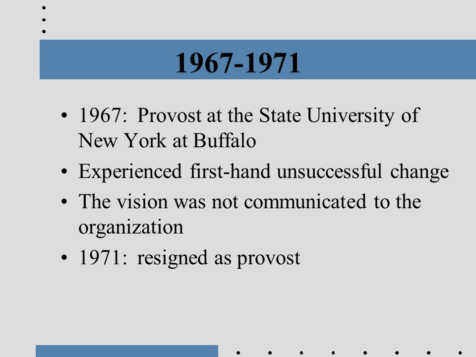 1967-1971 1967: Provost at the State University of New York at Buffalo Experienced first-hand unsuccessful change The vision was not communicated to t