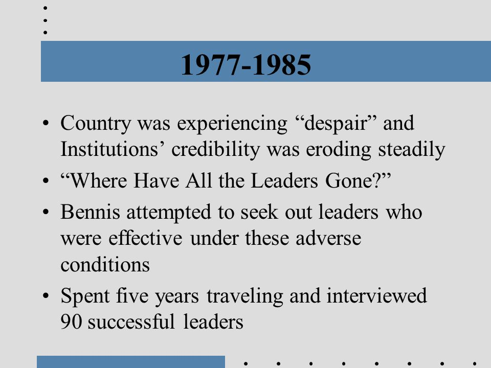 """1977-1985 Country was experiencing """"despair"""" and Institutions' credibility was eroding steadily """"Where Have All the Leaders Gone?"""" Bennis attempted to"""