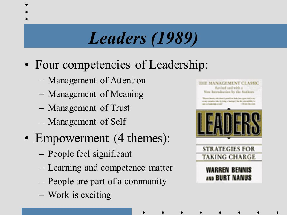 Leaders (1989) Four competencies of Leadership: –Management of Attention –Management of Meaning –Management of Trust –Management of Self Empowerment (