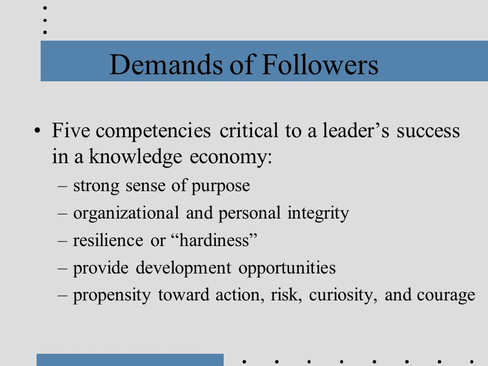 Demands of Followers Five competencies critical to a leader's success in a knowledge economy: –strong sense of purpose –organizational and personal in