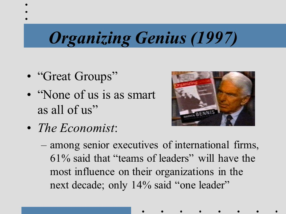 """Organizing Genius (1997) """"Great Groups"""" """"None of us is as smart as all of us"""" The Economist: –among senior executives of international firms, 61% said"""