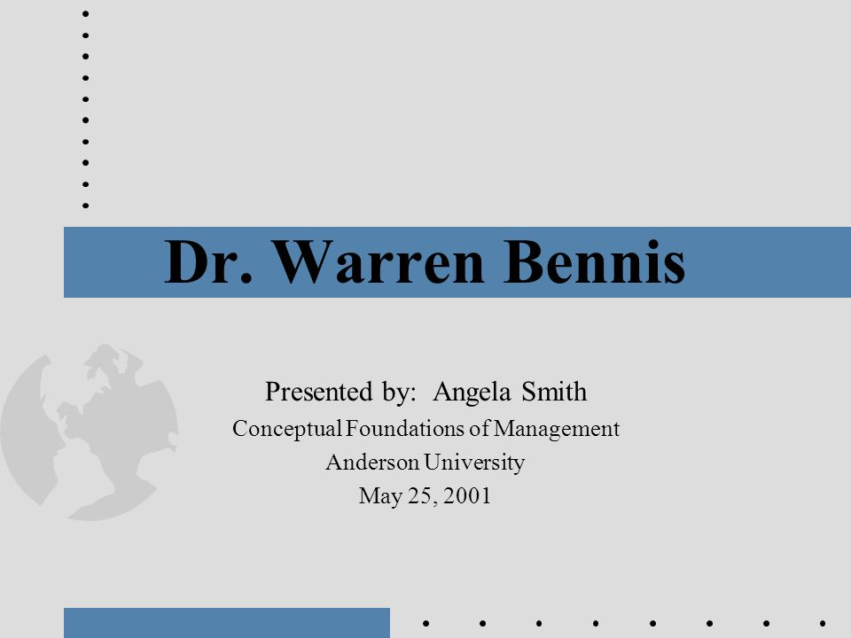Dr. Warren Bennis Presented by: Angela Smith Conceptual Foundations of Management Anderson University May 25, 2001