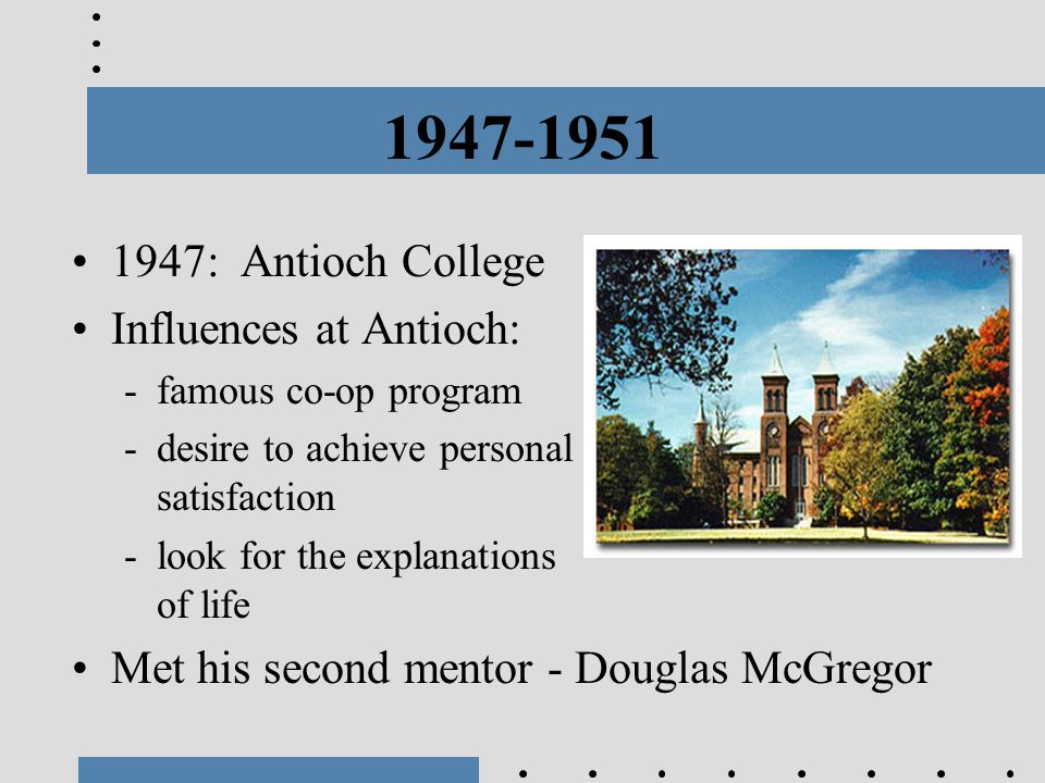 1947-1951 1947: Antioch College Influences at Antioch: -famous co-op program -desire to achieve personal satisfaction -look for the explanations of li