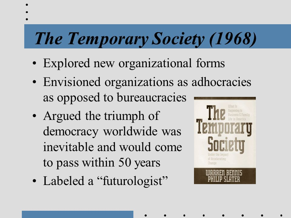 The Temporary Society (1968) Explored new organizational forms Envisioned organizations as adhocracies as opposed to bureaucracies Argued the triumph