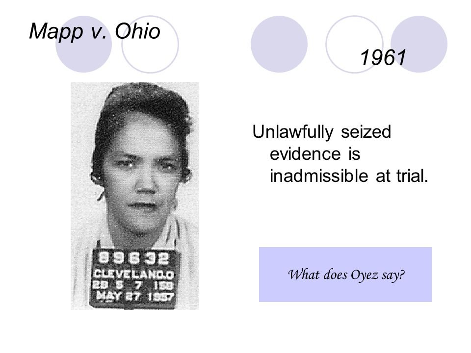 Mapp v. Ohio 1961 Unlawfully seized evidence is inadmissible at trial. What does Oyez say
