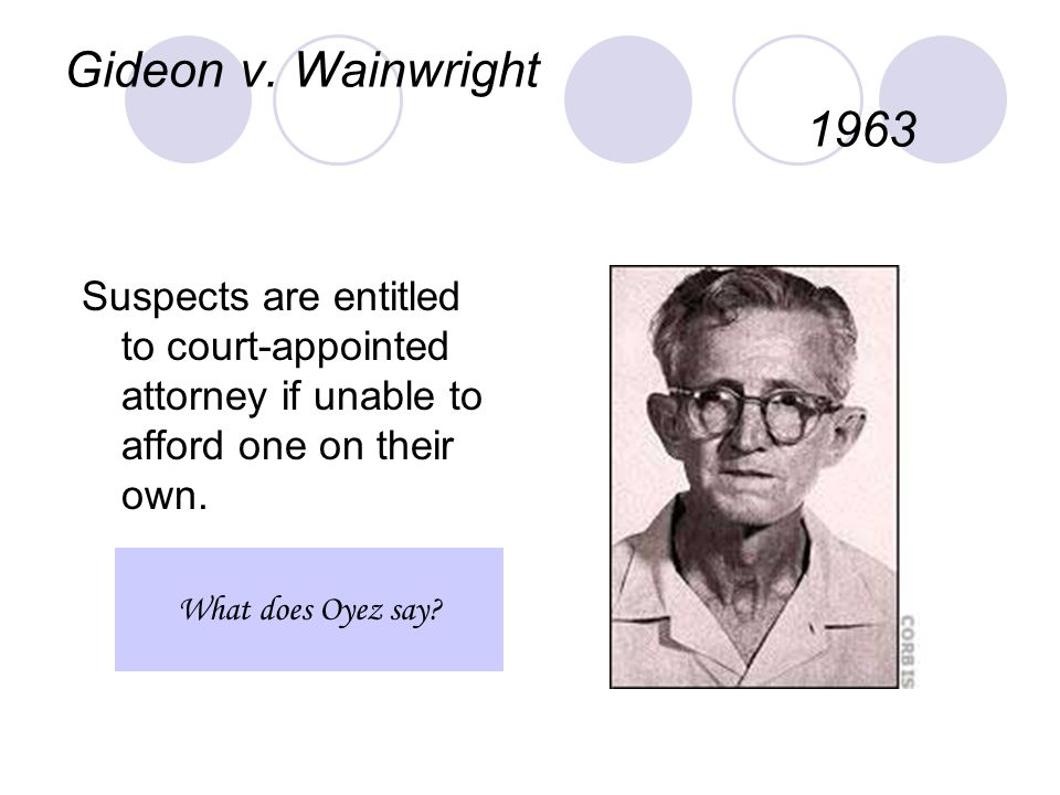 Gideon v. Wainwright 1963 Suspects are entitled to court-appointed attorney if unable to afford one on their own. What does Oyez say?