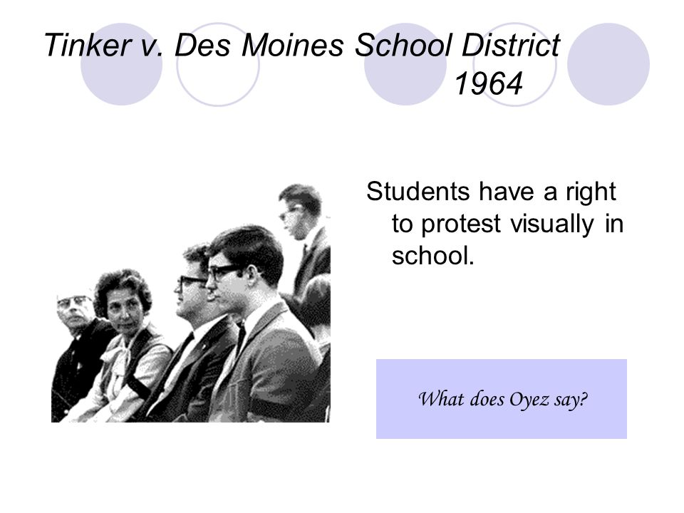 Tinker v. Des Moines School District 1964 Students have a right to protest visually in school.