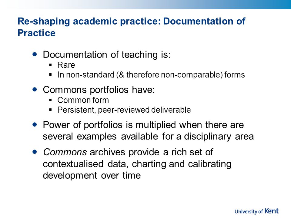 Re-shaping academic practice: Documentation of Practice Documentation of teaching is:  Rare  In non-standard (& therefore non-comparable) forms Commons portfolios have:  Common form  Persistent, peer-reviewed deliverable Power of portfolios is multiplied when there are several examples available for a disciplinary area Commons archives provide a rich set of contextualised data, charting and calibrating development over time