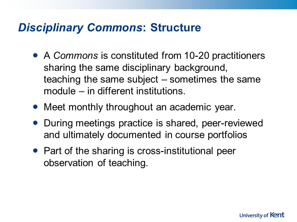 Disciplinary Commons: Structure A Commons is constituted from 10-20 practitioners sharing the same disciplinary background, teaching the same subject – sometimes the same module – in different institutions.