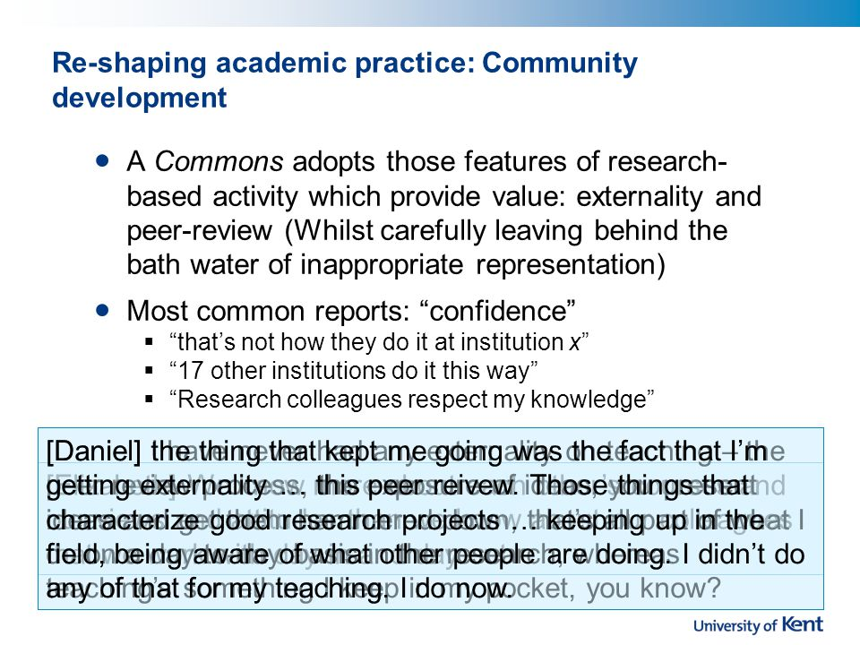 Re-shaping academic practice: Community development A Commons adopts those features of research- based activity which provide value: externality and peer-review (Whilst carefully leaving behind the bath water of inappropriate representation) Most common reports: confidence  that's not how they do it at institution x  17 other institutions do it this way  Research colleagues respect my knowledge [Elizabeth] We know more about each other's courses and our views and attitudes than we know about our colleagues that we work with day in and day out [Daniel] I have never had any externality on teaching – the peer review process, the exposure of ideas, you present ideas and get them hammered down, that's all part of what I do on a day-to-day basis in the research, whereas teaching's something I keep in my pocket, you know.